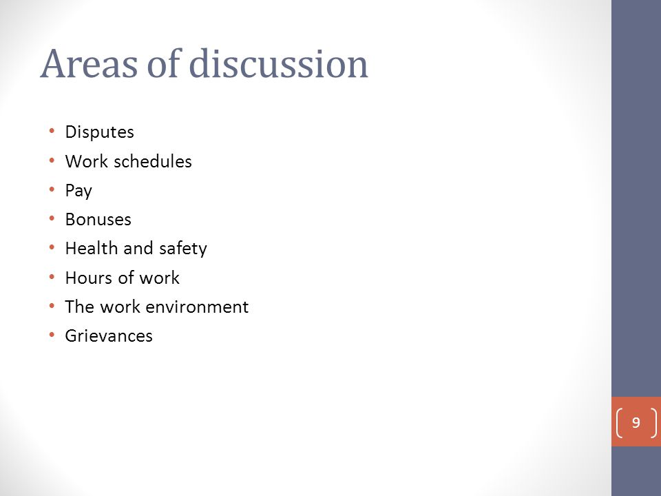 Areas of discussion Disputes Work schedules Pay Bonuses Health and safety Hours of work The work environment Grievances 9