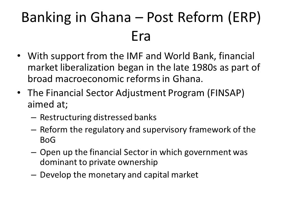 Banking in Ghana – Post Reform (ERP) Era With support from the IMF and World Bank, financial market liberalization began in the late 1980s as part of broad macroeconomic reforms in Ghana.