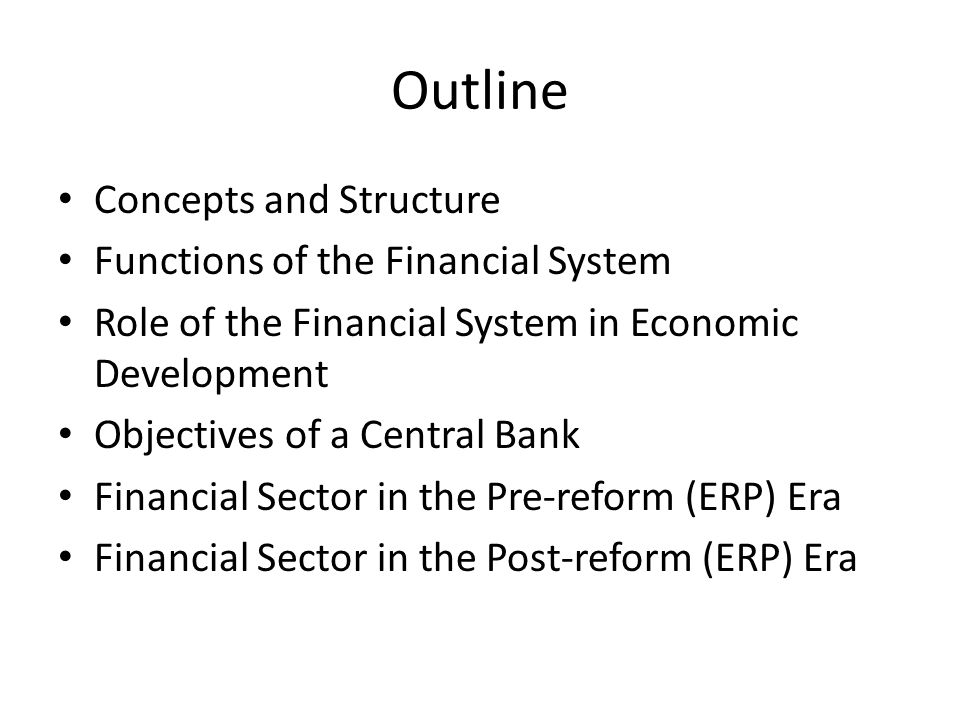 Outline Concepts and Structure Functions of the Financial System Role of the Financial System in Economic Development Objectives of a Central Bank Financial Sector in the Pre-reform (ERP) Era Financial Sector in the Post-reform (ERP) Era