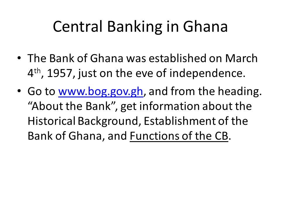 Central Banking in Ghana The Bank of Ghana was established on March 4 th, 1957, just on the eve of independence.