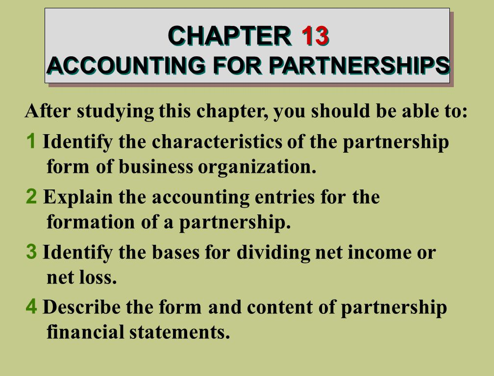 CHAPTER 13 ACCOUNTING FOR PARTNERSHIPS After studying this chapter, you should be able to: 1 Identify the characteristics of the partnership form of business organization.