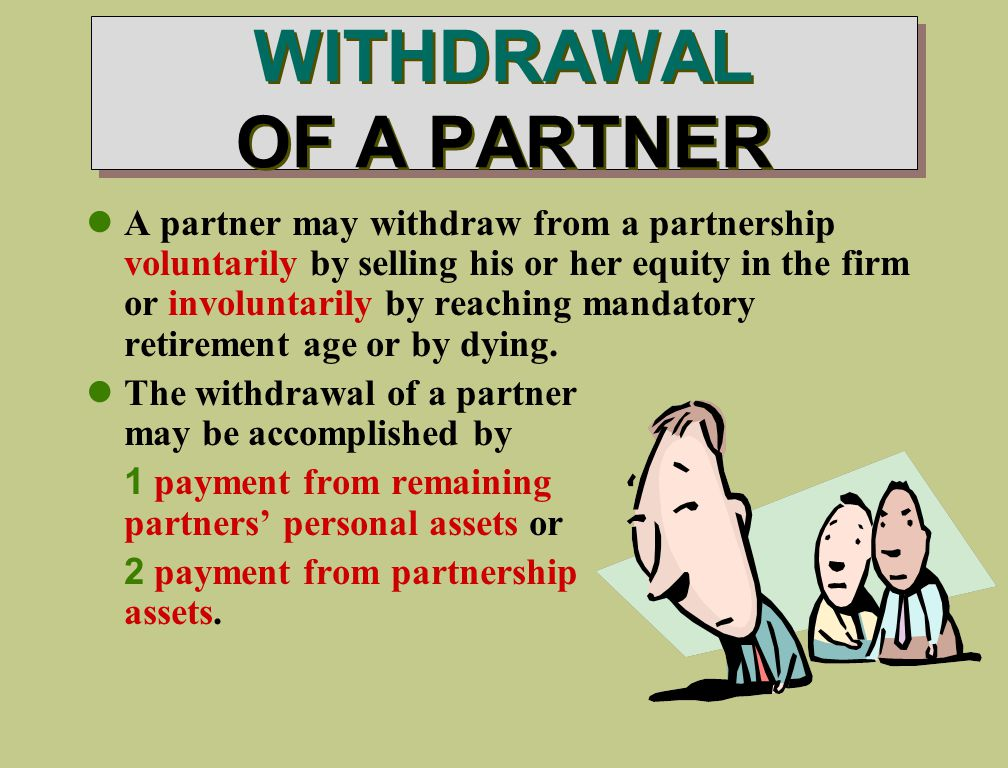 WITHDRAWAL OF A PARTNER A partner may withdraw from a partnership voluntarily by selling his or her equity in the firm or involuntarily by reaching mandatory retirement age or by dying.