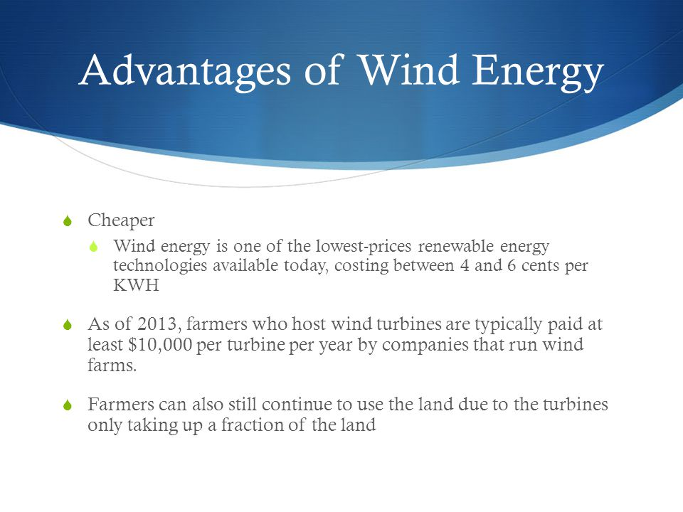 Advantages of Wind Energy  Cheaper  Wind energy is one of the lowest-prices renewable energy technologies available today, costing between 4 and 6 cents per KWH  As of 2013, farmers who host wind turbines are typically paid at least $10,000 per turbine per year by companies that run wind farms.