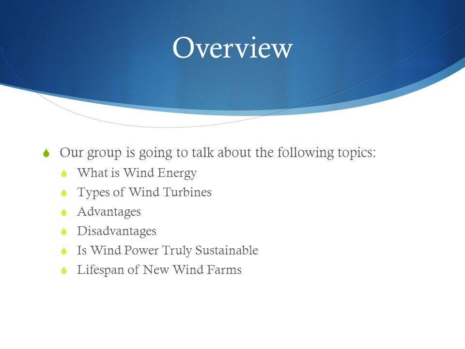 Overview  Our group is going to talk about the following topics:  What is Wind Energy  Types of Wind Turbines  Advantages  Disadvantages  Is Wind Power Truly Sustainable  Lifespan of New Wind Farms