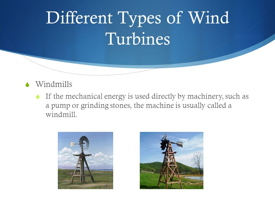 Different Types of Wind Turbines  Windmills  If the mechanical energy is used directly by machinery, such as a pump or grinding stones, the machine is usually called a windmill.