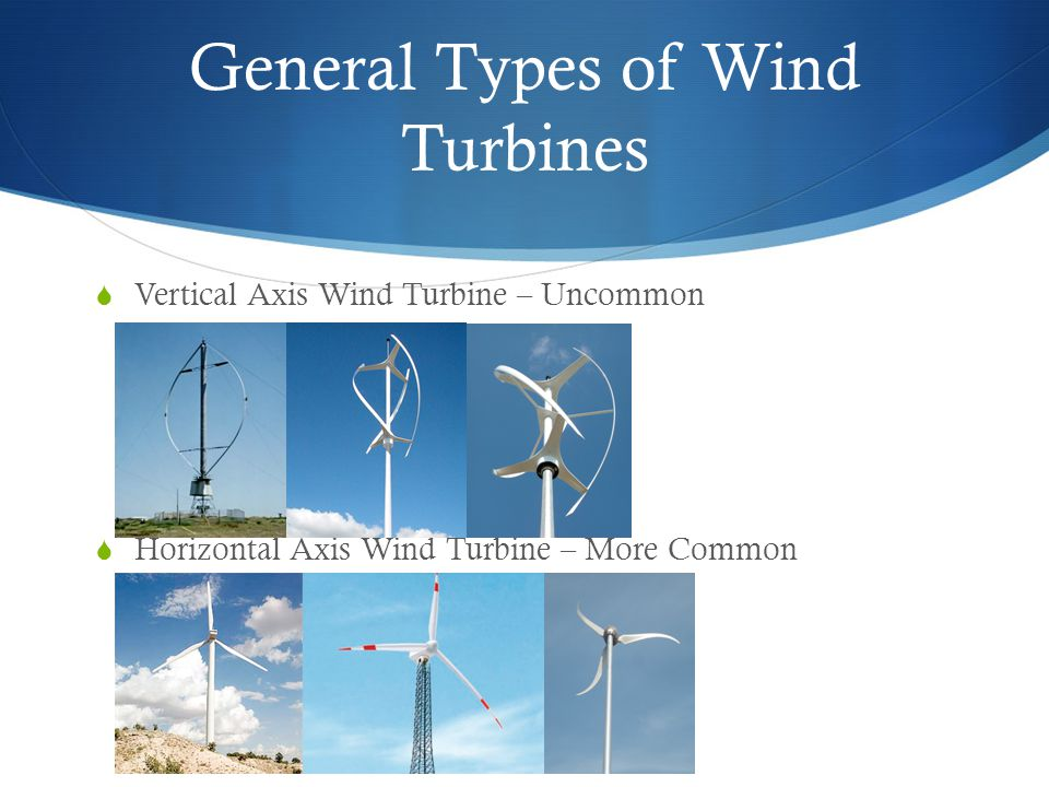 General Types of Wind Turbines  Vertical Axis Wind Turbine – Uncommon  Horizontal Axis Wind Turbine – More Common