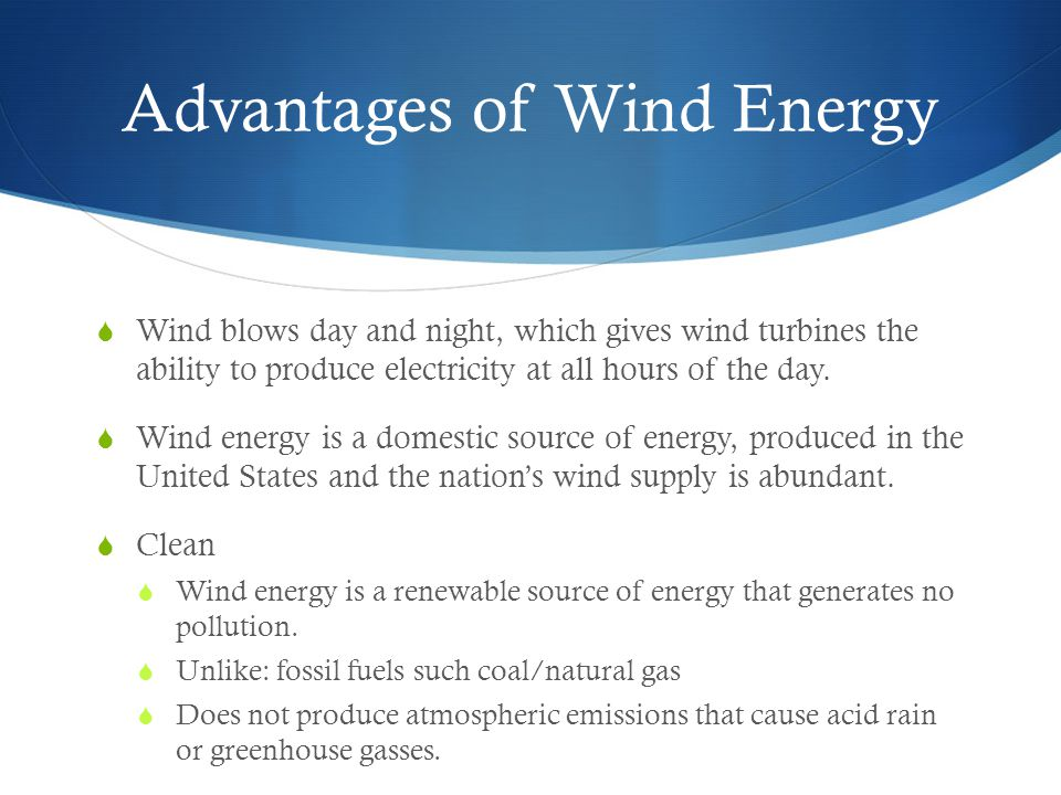 Advantages of Wind Energy  Wind blows day and night, which gives wind turbines the ability to produce electricity at all hours of the day.