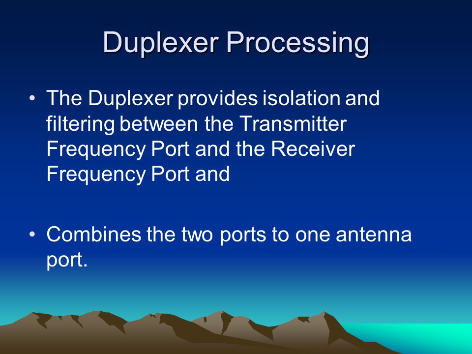 Duplexer Processing The Duplexer provides isolation and filtering between the Transmitter Frequency Port and the Receiver Frequency Port and Combines the two ports to one antenna port.