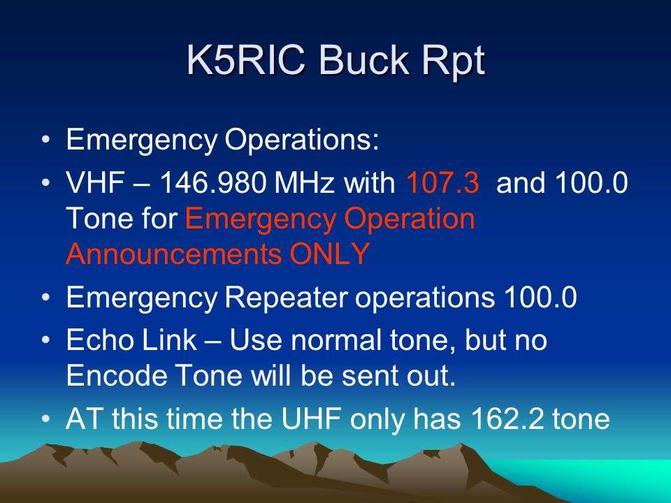 K5RIC Buck Rpt Emergency Operations: VHF – MHz with and Tone for Emergency Operation Announcements ONLY Emergency Repeater operations Echo Link – Use normal tone, but no Encode Tone will be sent out.