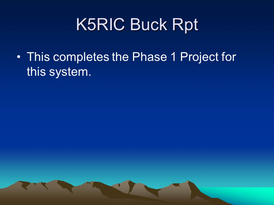 K5RIC Buck Rpt This completes the Phase 1 Project for this system.