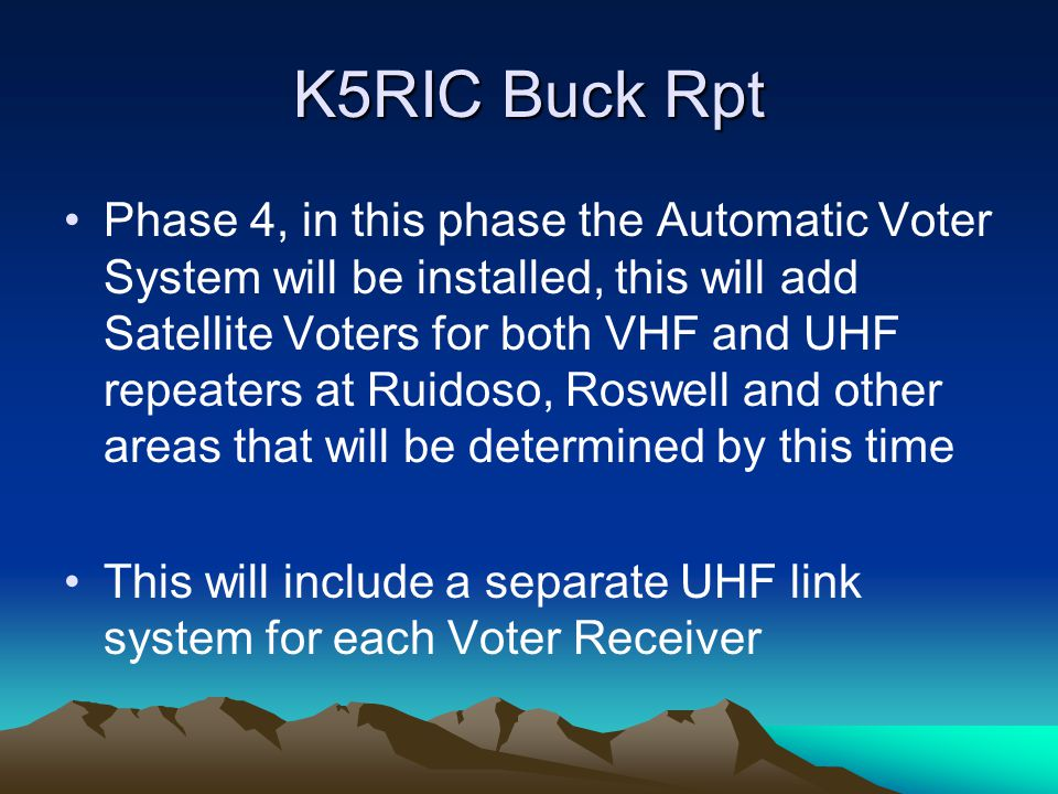 K5RIC Buck Rpt Phase 4, in this phase the Automatic Voter System will be installed, this will add Satellite Voters for both VHF and UHF repeaters at Ruidoso, Roswell and other areas that will be determined by this time This will include a separate UHF link system for each Voter Receiver