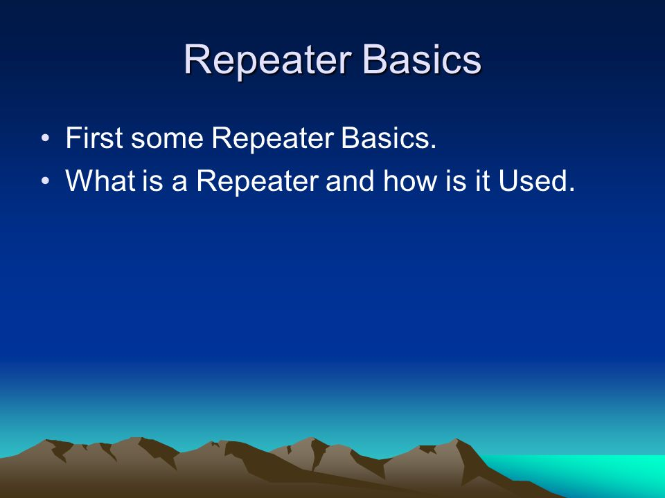 Repeater Basics First some Repeater Basics. What is a Repeater and how is it Used.