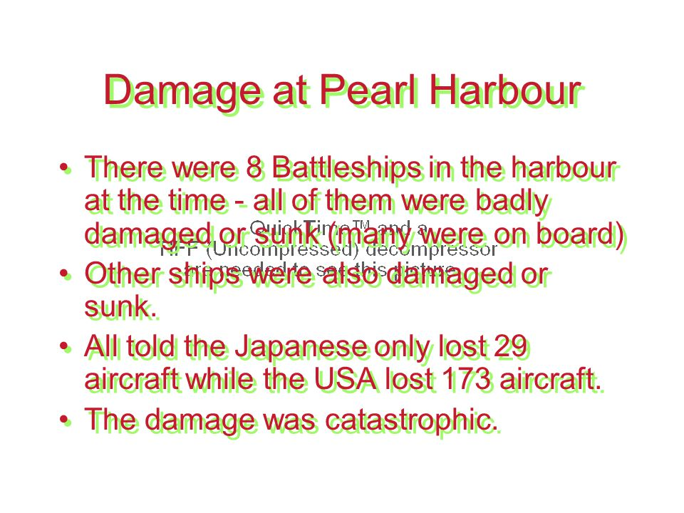 Damage at Pearl Harbour There were 8 Battleships in the harbour at the time - all of them were badly damaged or sunk (many were on board) Other ships were also damaged or sunk.
