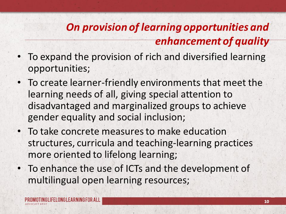 On provision of learning opportunities and enhancement of quality To expand the provision of rich and diversified learning opportunities; To create learner-friendly environments that meet the learning needs of all, giving special attention to disadvantaged and marginalized groups to achieve gender equality and social inclusion; To take concrete measures to make education structures, curricula and teaching-learning practices more oriented to lifelong learning; To enhance the use of ICTs and the development of multilingual open learning resources; 10