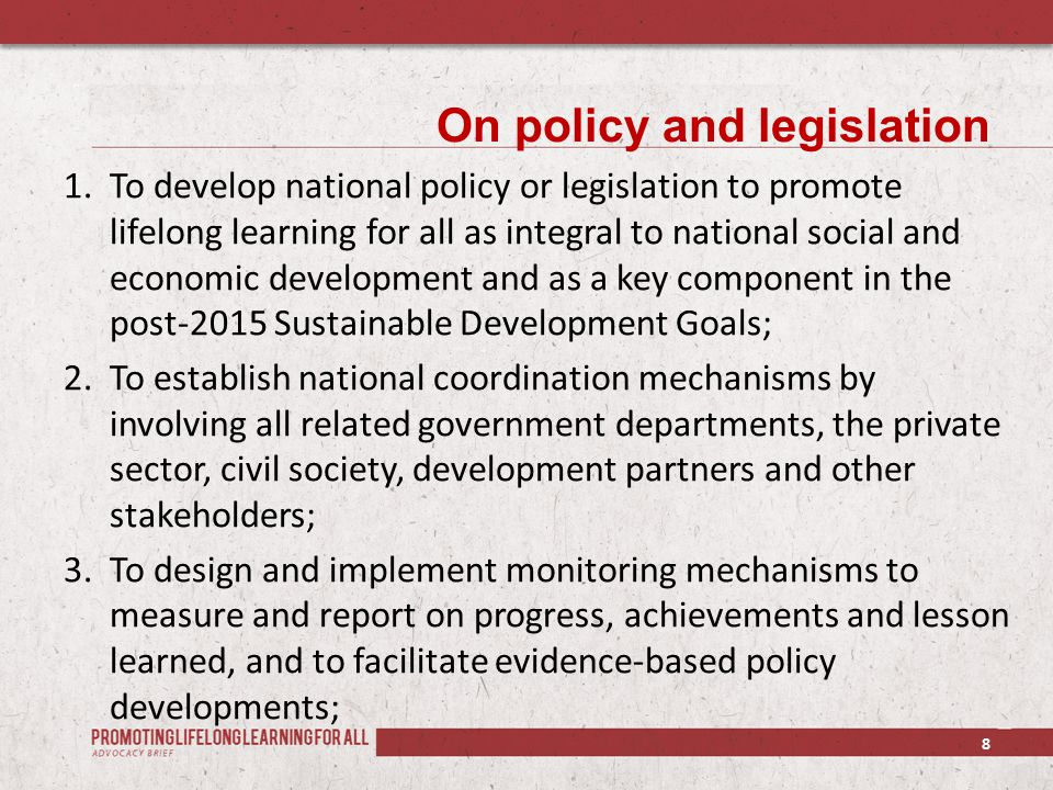 On policy and legislation 1.To develop national policy or legislation to promote lifelong learning for all as integral to national social and economic development and as a key component in the post-2015 Sustainable Development Goals; 2.To establish national coordination mechanisms by involving all related government departments, the private sector, civil society, development partners and other stakeholders; 3.To design and implement monitoring mechanisms to measure and report on progress, achievements and lesson learned, and to facilitate evidence-based policy developments; 8