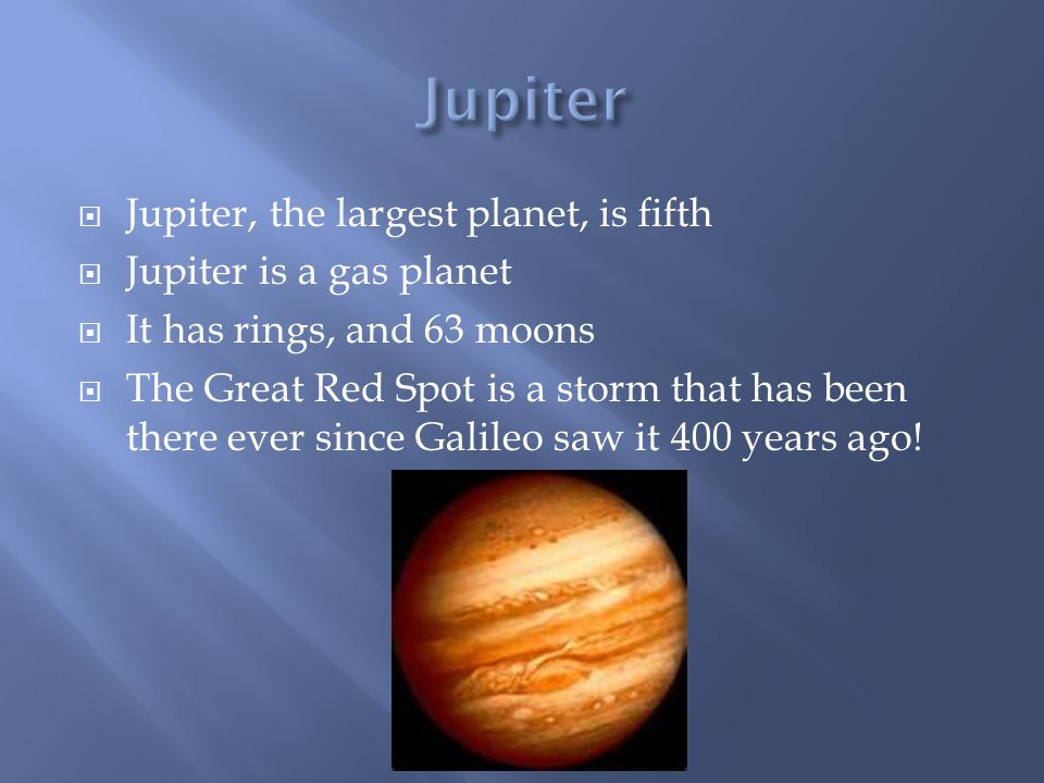  Jupiter, the largest planet, is fifth  Jupiter is a gas planet  It has rings, and 63 moons  The Great Red Spot is a storm that has been there ever since Galileo saw it 400 years ago!