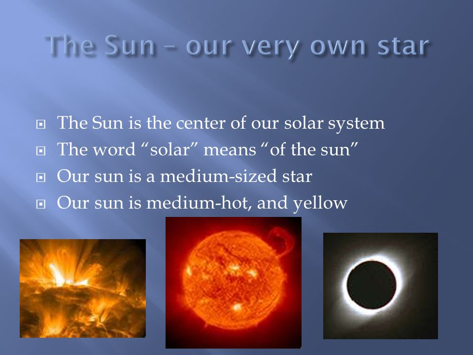  The Sun is the center of our solar system  The word solar means of the sun  Our sun is a medium-sized star  Our sun is medium-hot, and yellow