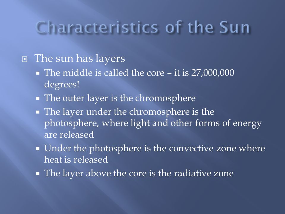 The sun has layers  The middle is called the core – it is 27,000,000 degrees.