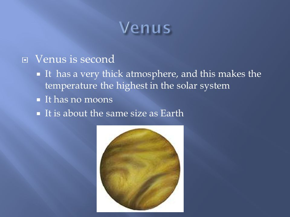 Venus is second  It has a very thick atmosphere, and this makes the temperature the highest in the solar system  It has no moons  It is about the same size as Earth