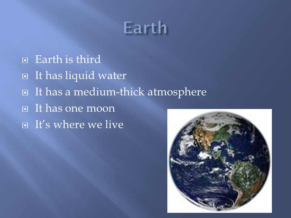  Earth is third  It has liquid water  It has a medium-thick atmosphere  It has one moon  It's where we live