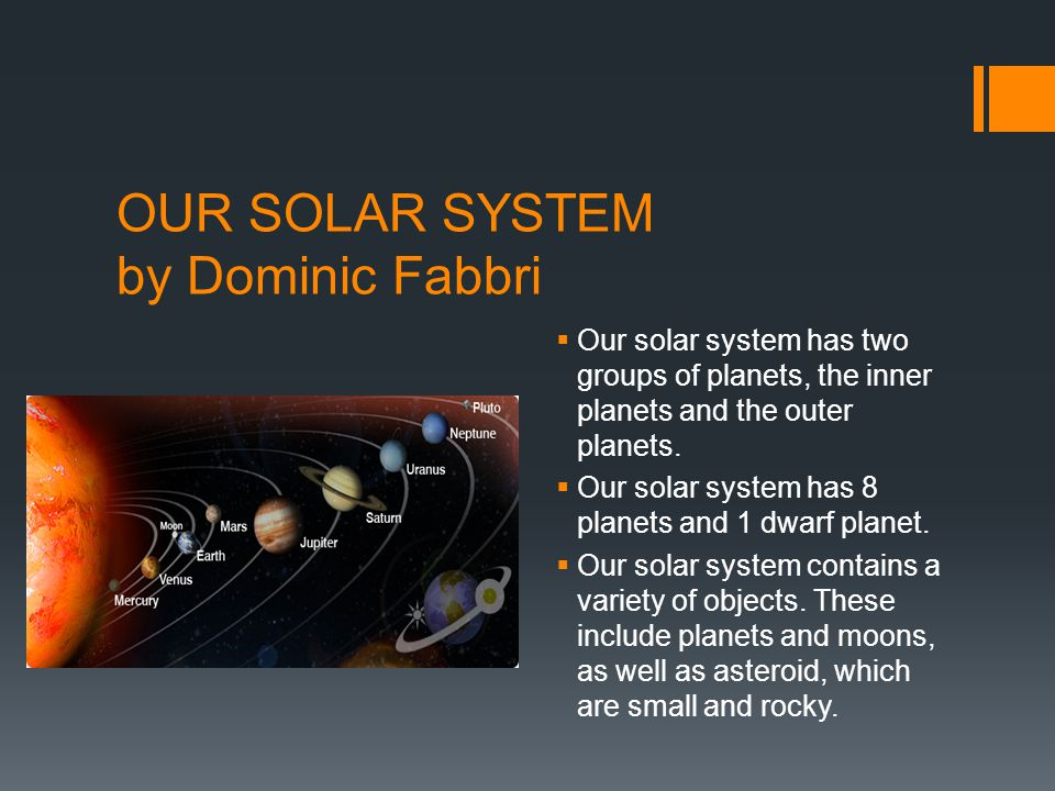OUR SOLAR SYSTEM by Dominic Fabbri  Our solar system has two groups of planets, the inner planets and the outer planets.