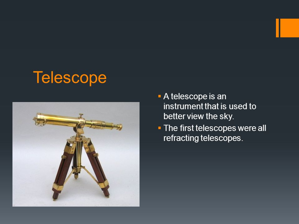 Telescope  A telescope is an instrument that is used to better view the sky.