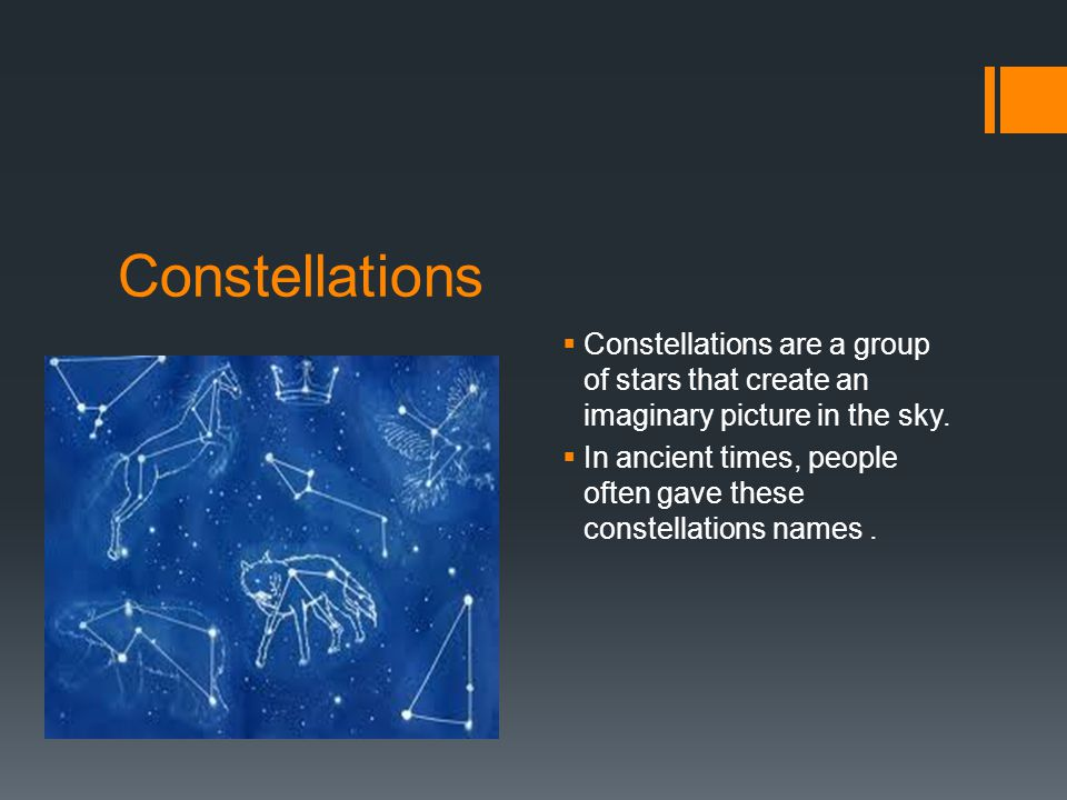 Constellations  Constellations are a group of stars that create an imaginary picture in the sky.
