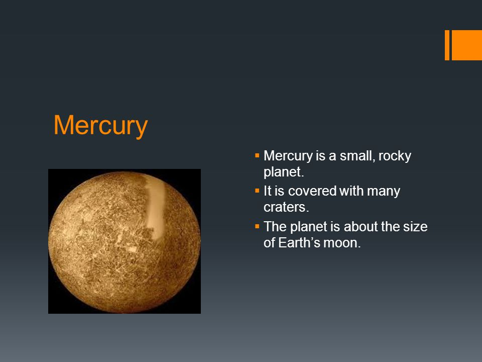 Mercury  Mercury is a small, rocky planet.  It is covered with many craters.