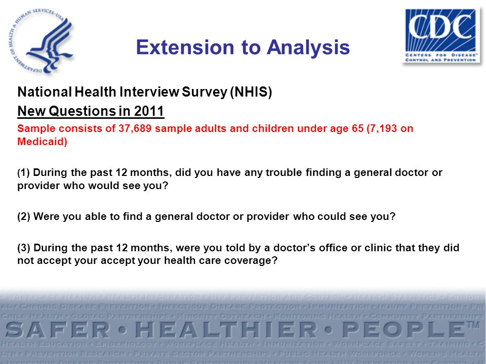 Extension to Analysis National Health Interview Survey (NHIS) New Questions in 2011 Sample consists of 37,689 sample adults and children under age 65 (7,193 on Medicaid) ( 1) During the past 12 months, did you have any trouble finding a general doctor or provider who would see you.