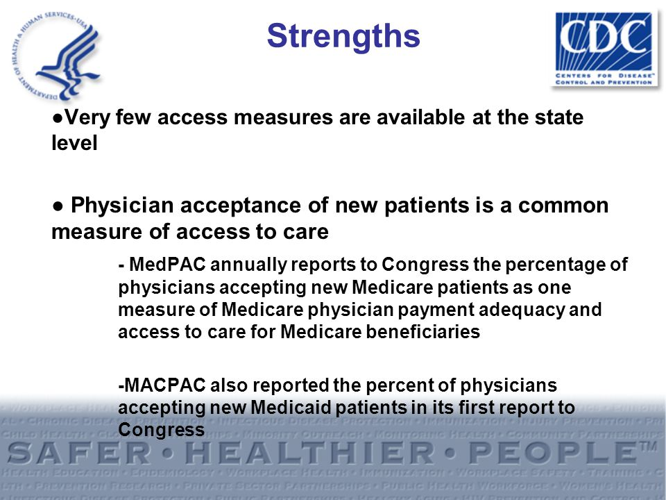 Strengths ●Very few access measures are available at the state level ● Physician acceptance of new patients is a common measure of access to care - MedPAC annually reports to Congress the percentage of physicians accepting new Medicare patients as one measure of Medicare physician payment adequacy and access to care for Medicare beneficiaries -MACPAC also reported the percent of physicians accepting new Medicaid patients in its first report to Congress