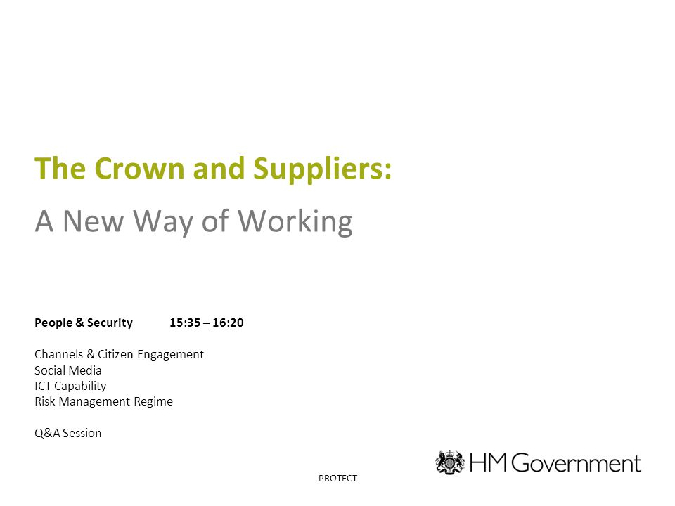 The Crown and Suppliers: A New Way of Working People & Security15:35 – 16:20 Channels & Citizen Engagement Social Media ICT Capability Risk Management Regime Q&A Session PROTECT