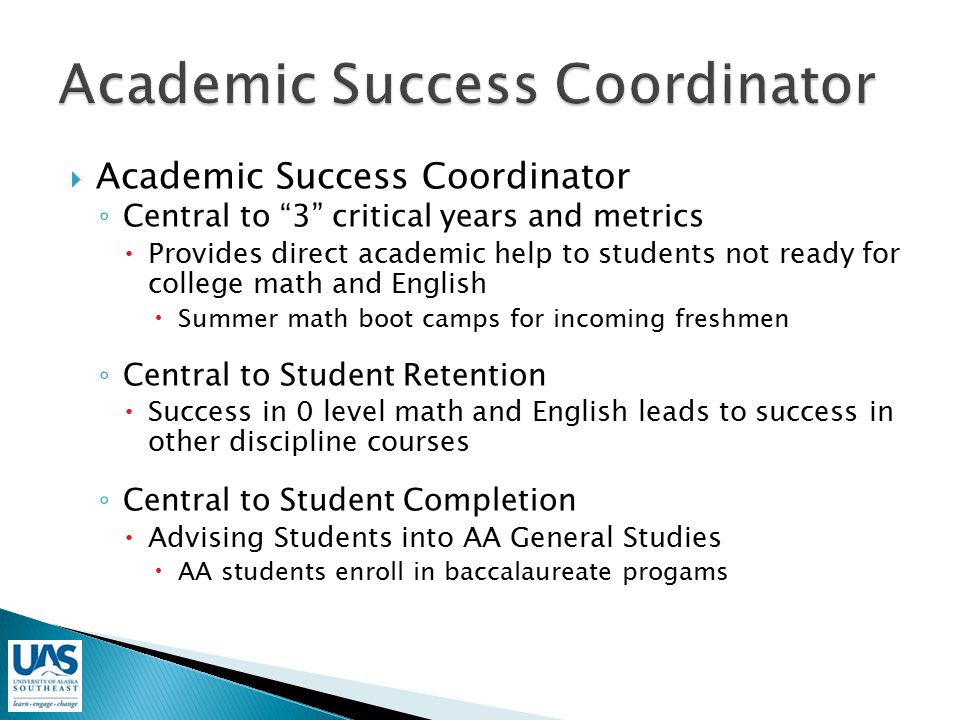  Academic Success Coordinator ◦ Central to 3 critical years and metrics  Provides direct academic help to students not ready for college math and English  Summer math boot camps for incoming freshmen ◦ Central to Student Retention  Success in 0 level math and English leads to success in other discipline courses ◦ Central to Student Completion  Advising Students into AA General Studies  AA students enroll in baccalaureate progams