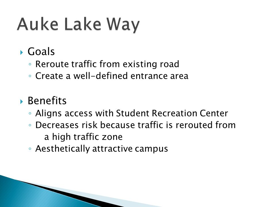  Goals ◦ Reroute traffic from existing road ◦ Create a well-defined entrance area  Benefits ◦ Aligns access with Student Recreation Center ◦ Decreases risk because traffic is rerouted from a high traffic zone ◦ Aesthetically attractive campus