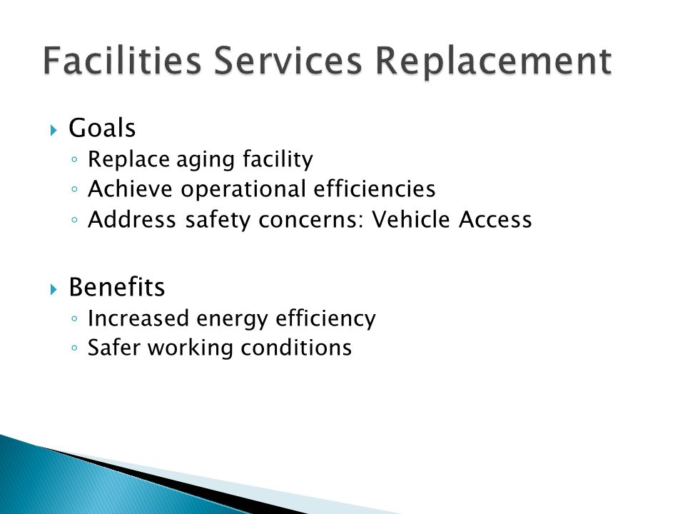  Goals ◦ Replace aging facility ◦ Achieve operational efficiencies ◦ Address safety concerns: Vehicle Access  Benefits ◦ Increased energy efficiency ◦ Safer working conditions