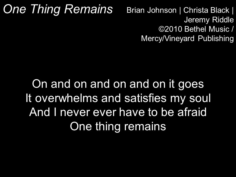One Thing Remains Brian Johnson | Christa Black | Jeremy Riddle ©2010 Bethel Music / Mercy/Vineyard Publishing On and on and on and on it goes It overwhelms and satisfies my soul And I never ever have to be afraid One thing remains