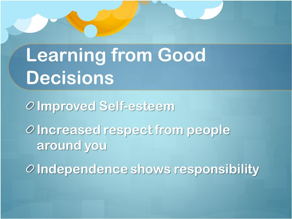 Learning from Good Decisions Improved Self-esteem Increased respect from people around you Independence shows responsibility