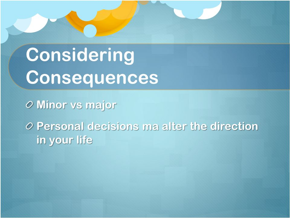 Considering Consequences Minor vs major Personal decisions ma alter the direction in your life