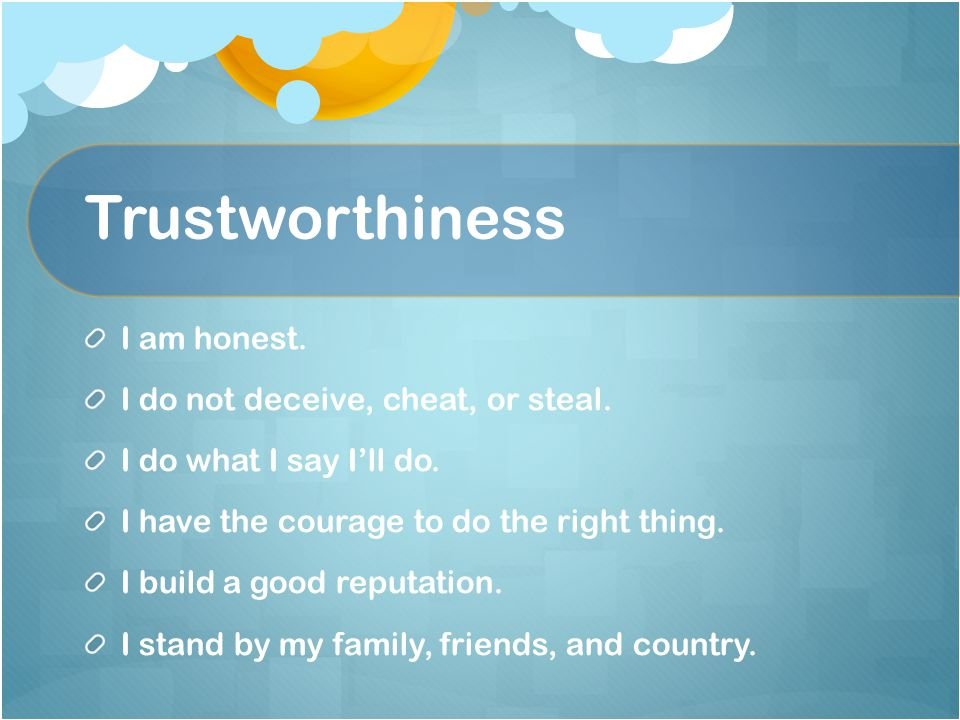 Trustworthiness I am honest. I do not deceive, cheat, or steal.