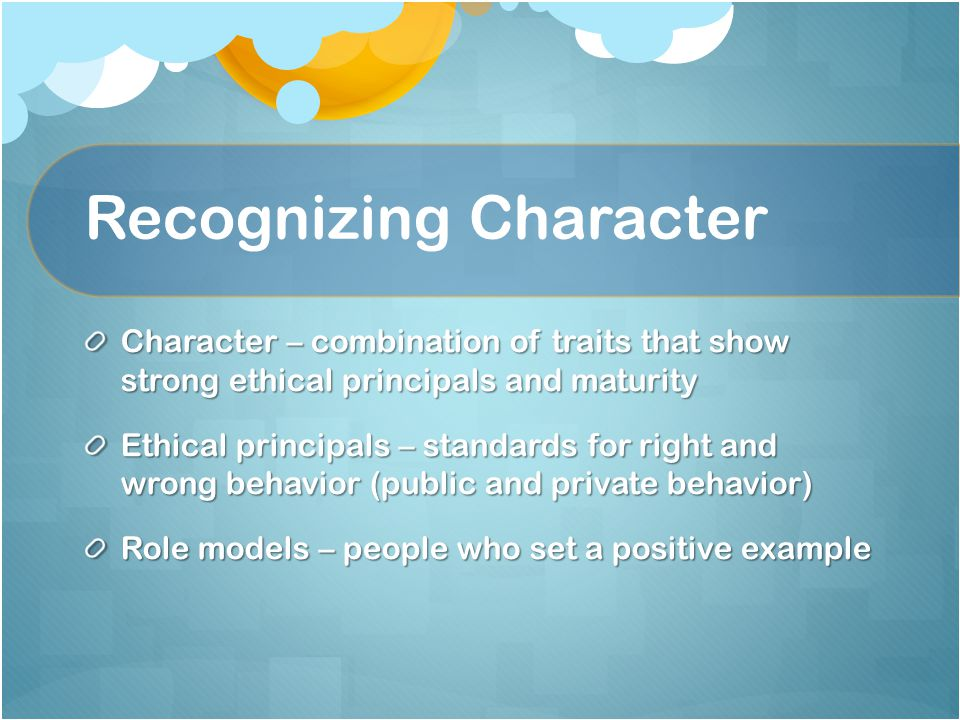 Recognizing Character Character – combination of traits that show strong ethical principals and maturity Ethical principals – standards for right and wrong behavior (public and private behavior) Role models – people who set a positive example