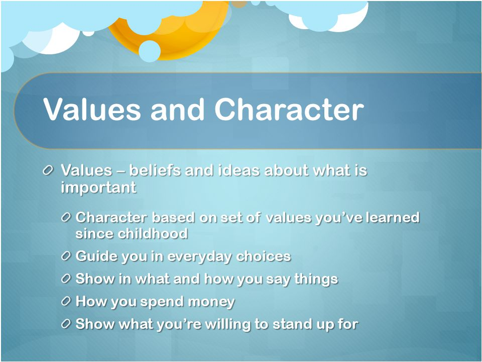 Values and Character Values – beliefs and ideas about what is important Character based on set of values you've learned since childhood Guide you in everyday choices Show in what and how you say things How you spend money Show what you're willing to stand up for