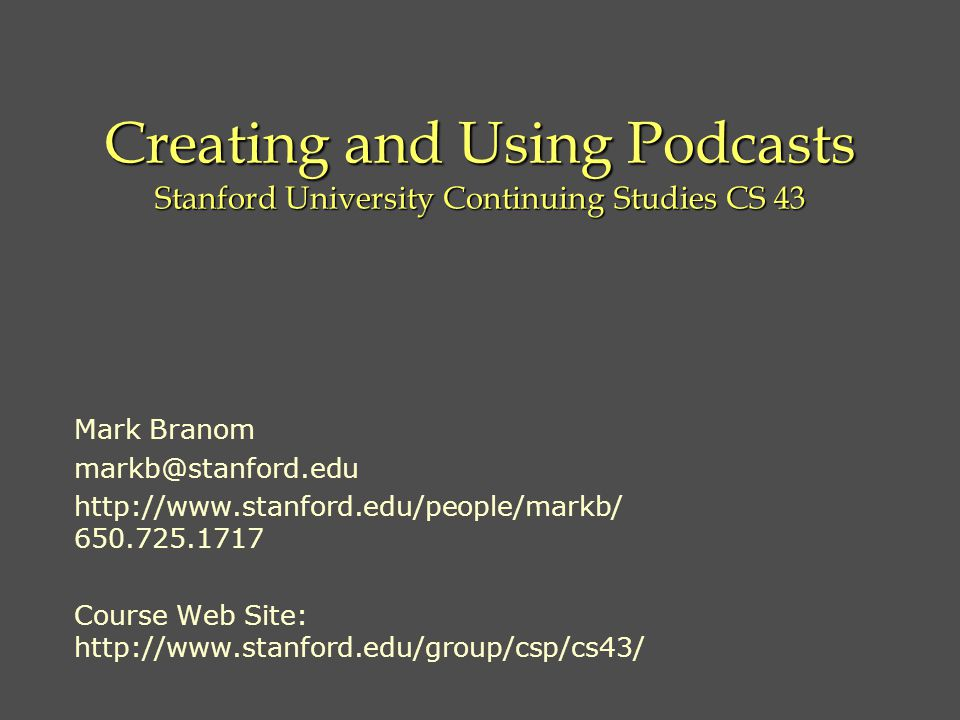 Creating and Using Podcasts Stanford University Continuing Studies CS 43 Mark Branom Course Web Site: