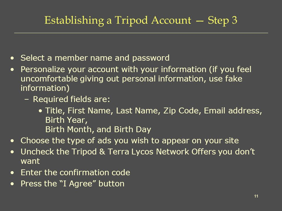 11 Establishing a Tripod Account — Step 3 Select a member name and password Personalize your account with your information (if you feel uncomfortable giving out personal information, use fake information) –Required fields are: Title, First Name, Last Name, Zip Code,  address, Birth Year, Birth Month, and Birth Day Choose the type of ads you wish to appear on your site Uncheck the Tripod & Terra Lycos Network Offers you don't want Enter the confirmation code Press the I Agree button
