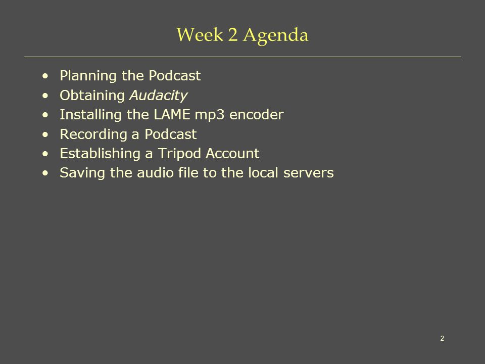 2 Week 2 Agenda Planning the Podcast Obtaining Audacity Installing the LAME mp3 encoder Recording a Podcast Establishing a Tripod Account Saving the audio file to the local servers