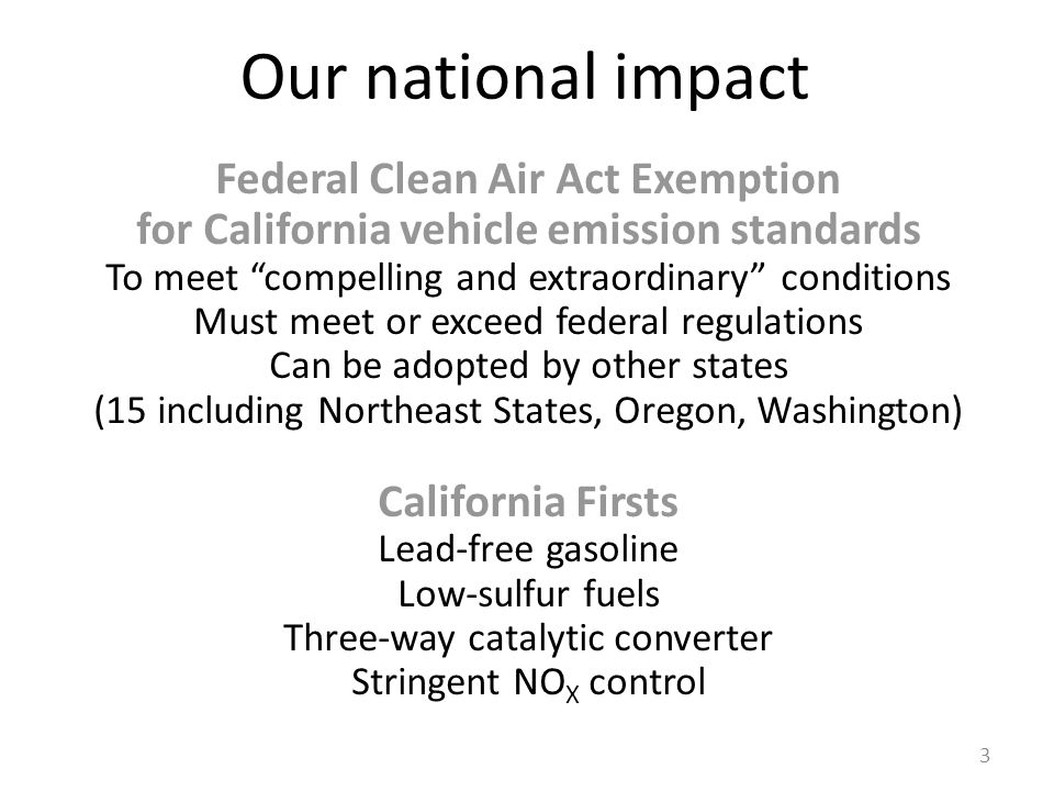 Our national impact Federal Clean Air Act Exemption for California vehicle emission standards To meet compelling and extraordinary conditions Must meet or exceed federal regulations Can be adopted by other states (15 including Northeast States, Oregon, Washington) California Firsts Lead-free gasoline Low-sulfur fuels Three-way catalytic converter Stringent NO X control 3