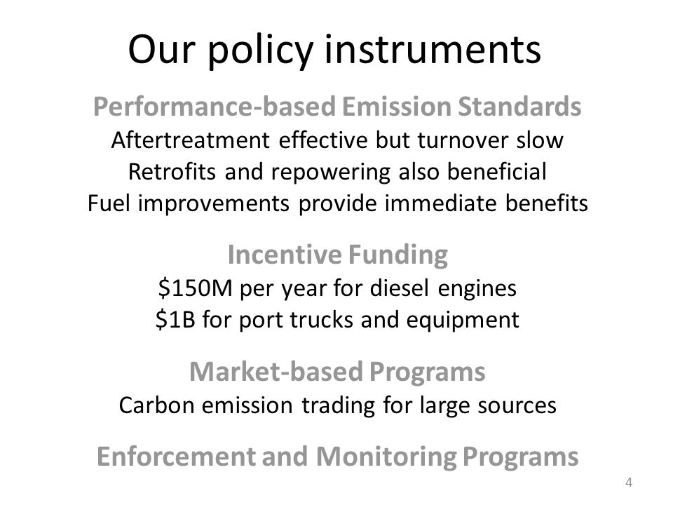 Our policy instruments Performance-based Emission Standards Aftertreatment effective but turnover slow Retrofits and repowering also beneficial Fuel improvements provide immediate benefits Incentive Funding $150M per year for diesel engines $1B for port trucks and equipment Market-based Programs Carbon emission trading for large sources Enforcement and Monitoring Programs 4