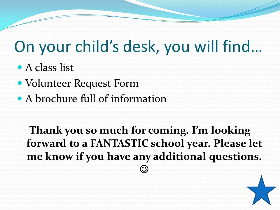 On your child's desk, you will find… A class list Volunteer Request Form A brochure full of information Thank you so much for coming.
