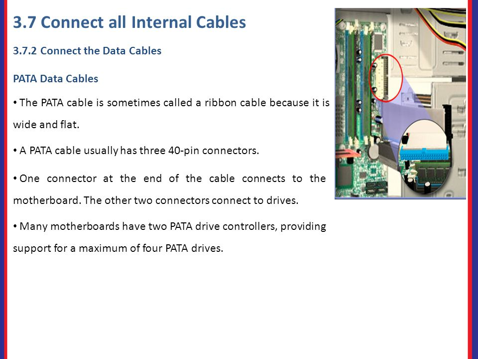 3.7 Connect all Internal Cables Connect the Data Cables PATA Data Cables The PATA cable is sometimes called a ribbon cable because it is wide and flat.