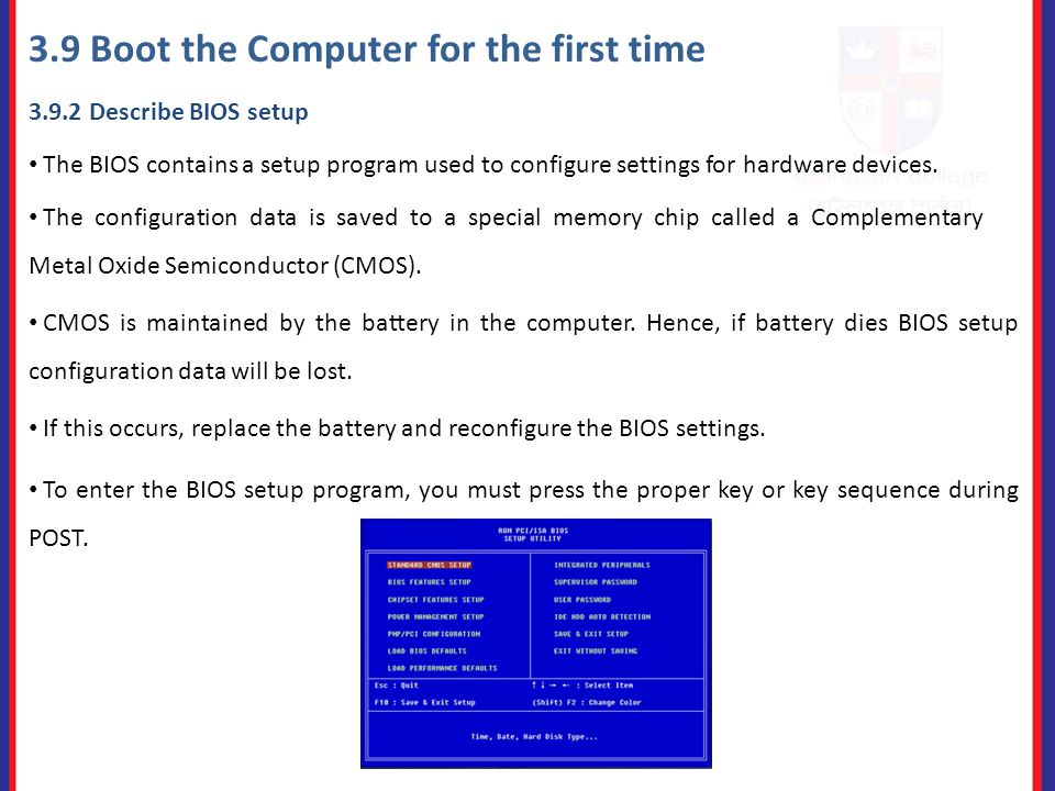 3.9 Boot the Computer for the first time Describe BIOS setup The BIOS contains a setup program used to configure settings for hardware devices.