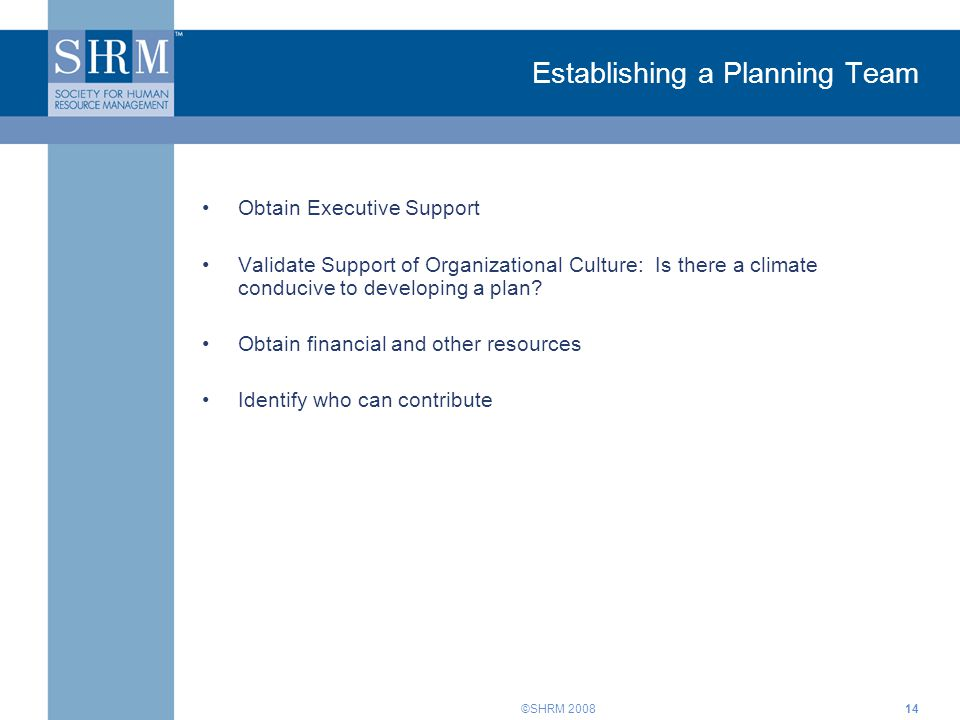 ©SHRM Establishing a Planning Team Obtain Executive Support Validate Support of Organizational Culture: Is there a climate conducive to developing a plan.