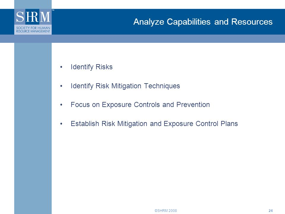 ©SHRM Analyze Capabilities and Resources Identify Risks Identify Risk Mitigation Techniques Focus on Exposure Controls and Prevention Establish Risk Mitigation and Exposure Control Plans